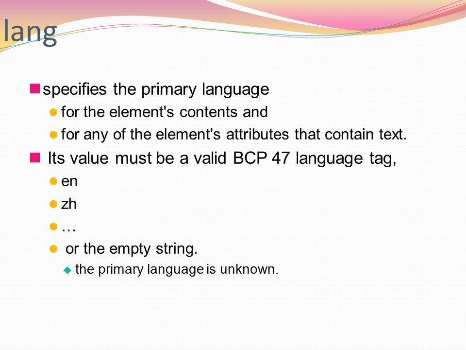 lang specifies the primary language for the element s contents and for any of the element s attributes that contain text.