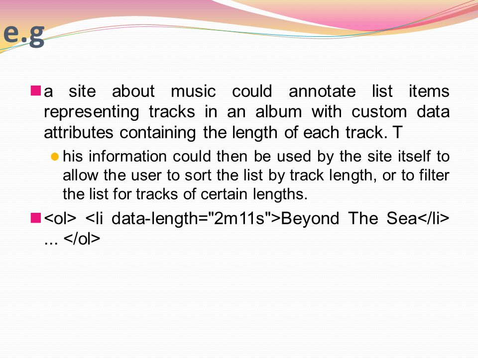 e.g a site about music could annotate list items representing tracks in an album with custom data attributes containing the length of each track.