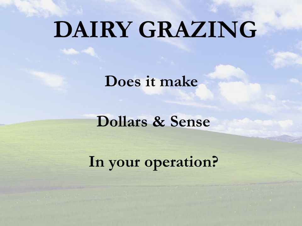 DAIRY GRAZING Does it make Dollars & Sense In your operation