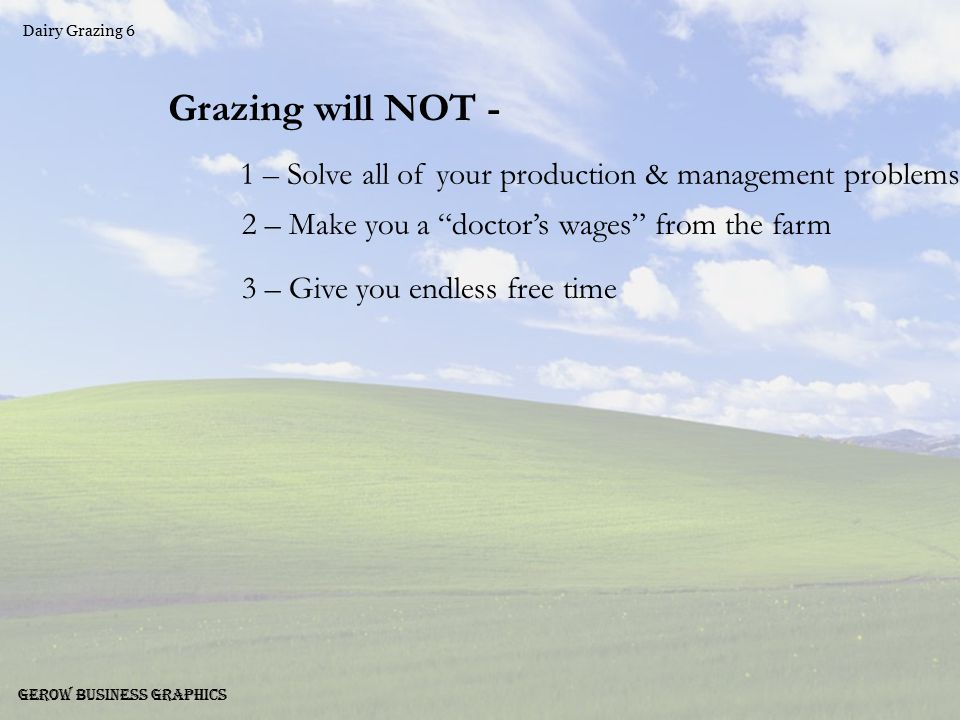 Dairy Grazing 7 Gerow Business Graphics Grazing can - 1 – Save labor costs 2 – Reduce chore times 3 – Save operating expenses 4 – Improve grass yields 5 – Improve animal health 6 – Improve milk production