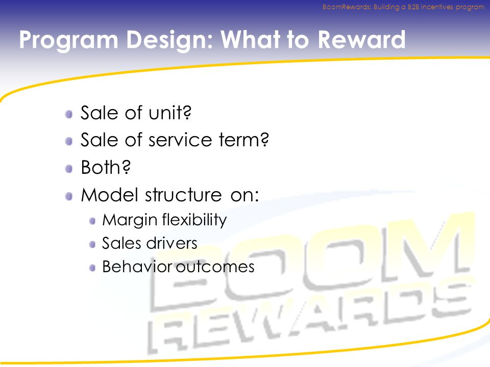 BoomRewards: Building a B2B incentives program Program Design: What to Reward Sale of unit.