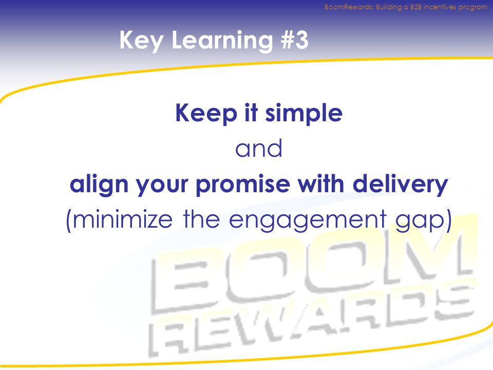 BoomRewards: Building a B2B incentives program Key Learning #3 Keep it simple and align your promise with delivery (minimize the engagement gap)