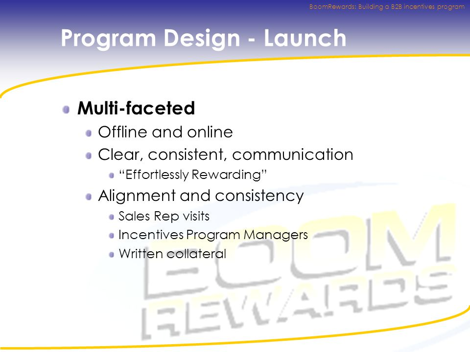 BoomRewards: Building a B2B incentives program Program Design - Launch Multi-faceted Offline and online Clear, consistent, communication Effortlessly Rewarding Alignment and consistency Sales Rep visits Incentives Program Managers Written collateral