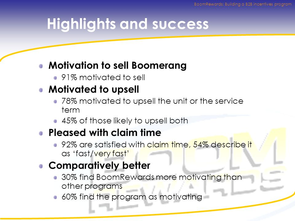 BoomRewards: Building a B2B incentives program Highlights and success Motivation to sell Boomerang 91% motivated to sell Motivated to upsell 78% motivated to upsell the unit or the service term 45% of those likely to upsell both Pleased with claim time 92% are satisfied with claim time, 54% describe it as 'fast/very fast' Comparatively better 30% find BoomRewards more motivating than other programs 60% find the program as motivating