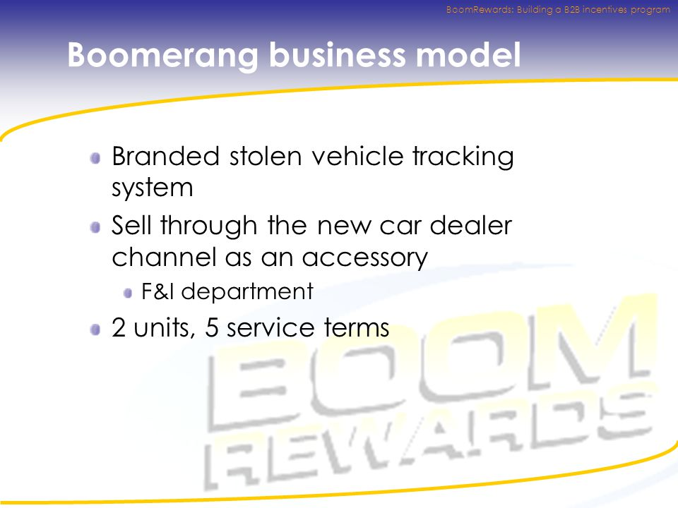 BoomRewards: Building a B2B incentives program Boomerang business model Branded stolen vehicle tracking system Sell through the new car dealer channel as an accessory F&I department 2 units, 5 service terms