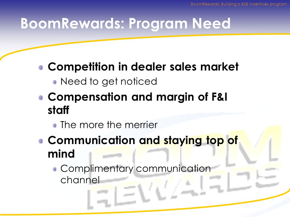 BoomRewards: Building a B2B incentives program BoomRewards: Program Need Competition in dealer sales market Need to get noticed Compensation and margin of F&I staff The more the merrier Communication and staying top of mind Complimentary communication channel