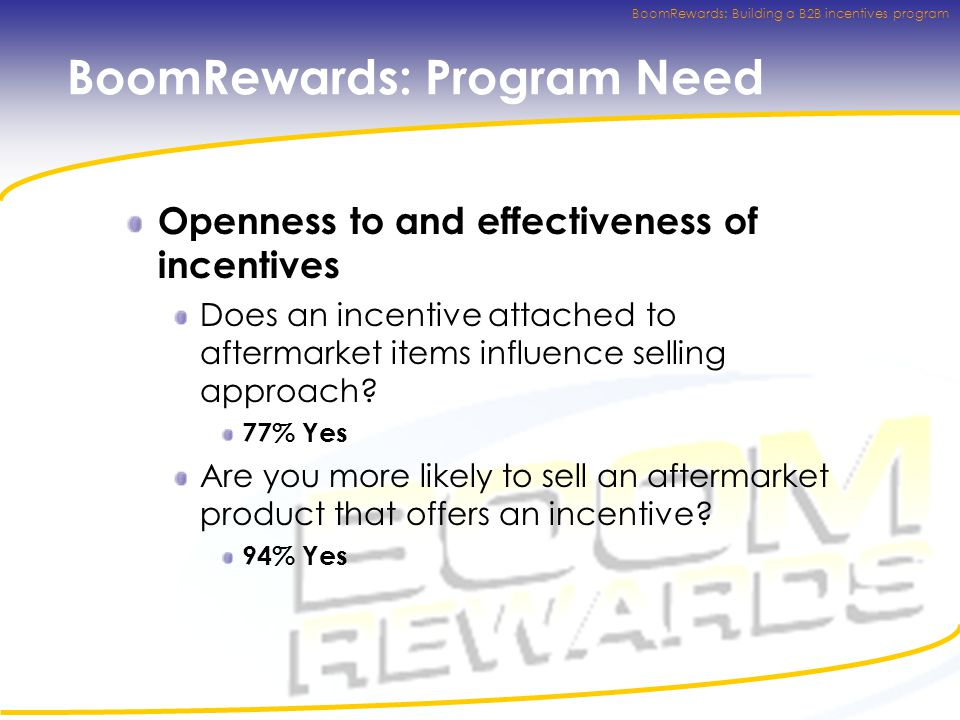 BoomRewards: Building a B2B incentives program BoomRewards: Program Need Openness to and effectiveness of incentives Does an incentive attached to aftermarket items influence selling approach.