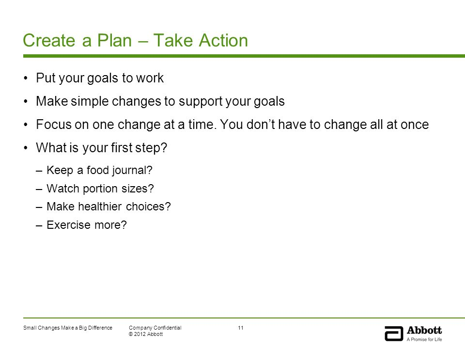 Small Changes Make a Big Difference11Company Confidential © 2012 Abbott Create a Plan – Take Action Put your goals to work Make simple changes to support your goals Focus on one change at a time.