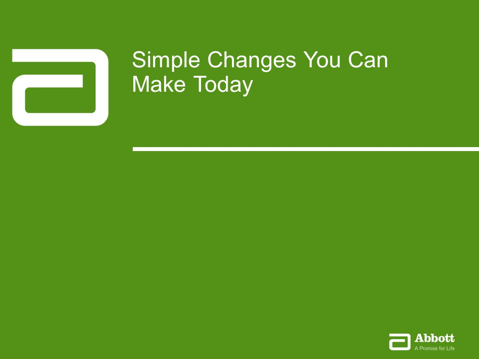 Small Changes Make a Big Difference13Company Confidential © 2012 Abbott Small Steps for Success January 2010 13Company Confidential © 2010 Abbott Simple Changes You Can Make Today