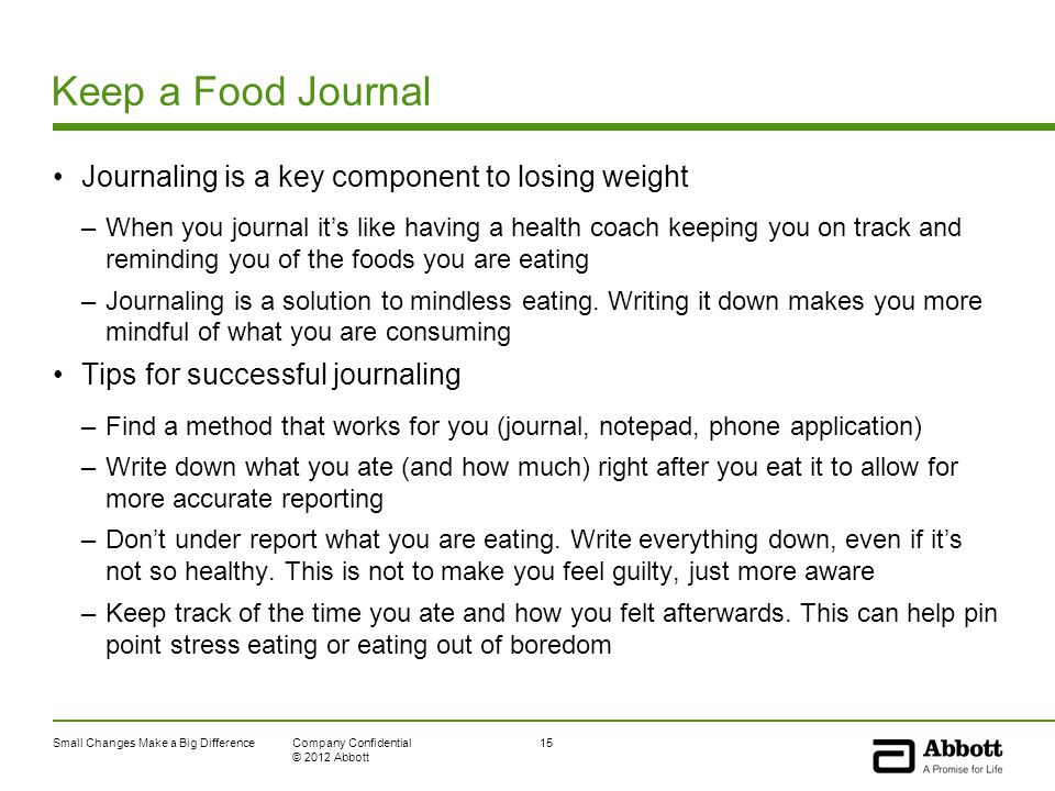 Small Changes Make a Big Difference15Company Confidential © 2012 Abbott Keep a Food Journal Journaling is a key component to losing weight –When you journal it's like having a health coach keeping you on track and reminding you of the foods you are eating –Journaling is a solution to mindless eating.