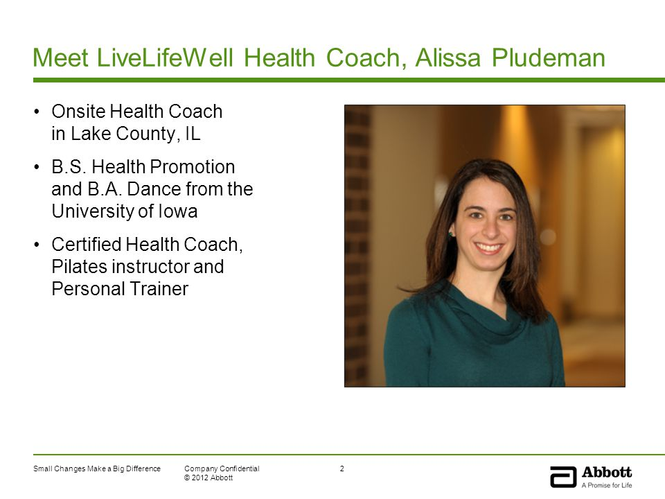 Small Changes Make a Big Difference2Company Confidential © 2012 Abbott Meet LiveLifeWell Health Coach, Alissa Pludeman Onsite Health Coach in Lake County, IL B.S.