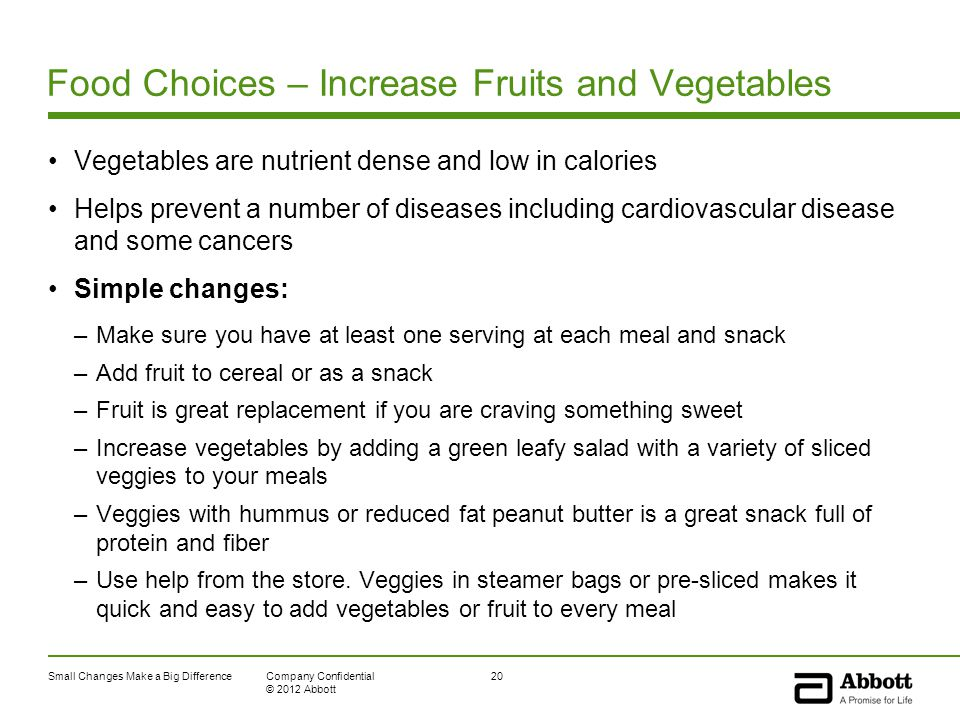 Small Changes Make a Big Difference20Company Confidential © 2012 Abbott Food Choices – Increase Fruits and Vegetables Vegetables are nutrient dense and low in calories Helps prevent a number of diseases including cardiovascular disease and some cancers Simple changes: –Make sure you have at least one serving at each meal and snack –Add fruit to cereal or as a snack –Fruit is great replacement if you are craving something sweet –Increase vegetables by adding a green leafy salad with a variety of sliced veggies to your meals –Veggies with hummus or reduced fat peanut butter is a great snack full of protein and fiber –Use help from the store.