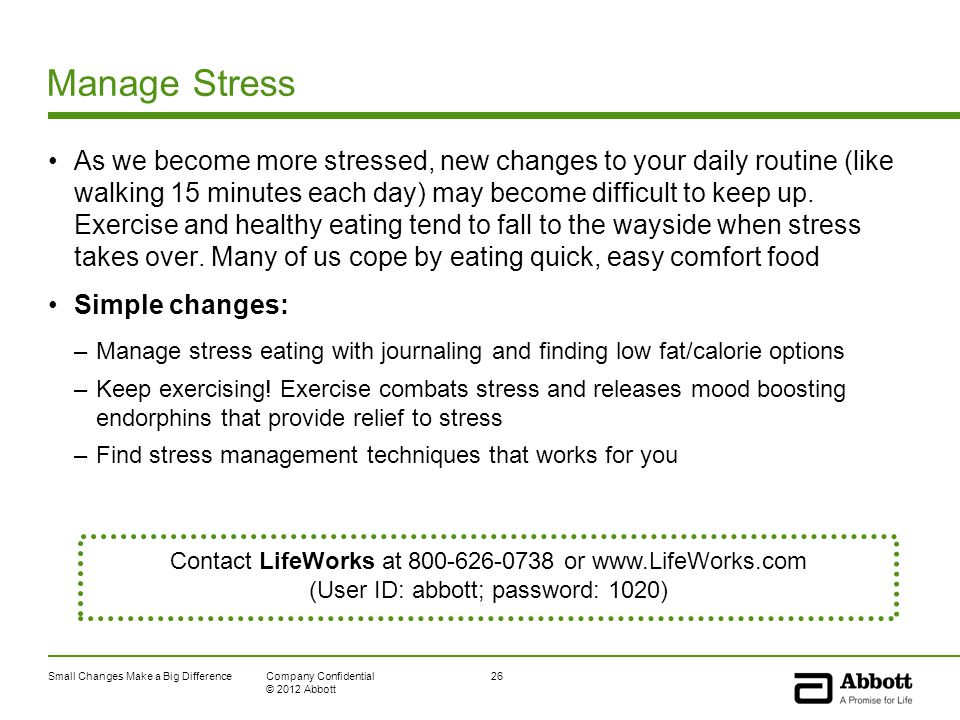Small Changes Make a Big Difference26Company Confidential © 2012 Abbott Manage Stress As we become more stressed, new changes to your daily routine (like walking 15 minutes each day) may become difficult to keep up.