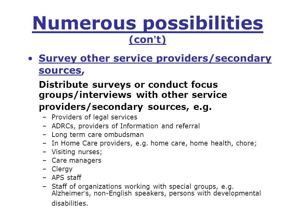 Numerous possibilities (con ' t) Survey other service providers/secondary sources, Distribute surveys or conduct focus groups/interviews with other service providers/secondary sources, e.g.