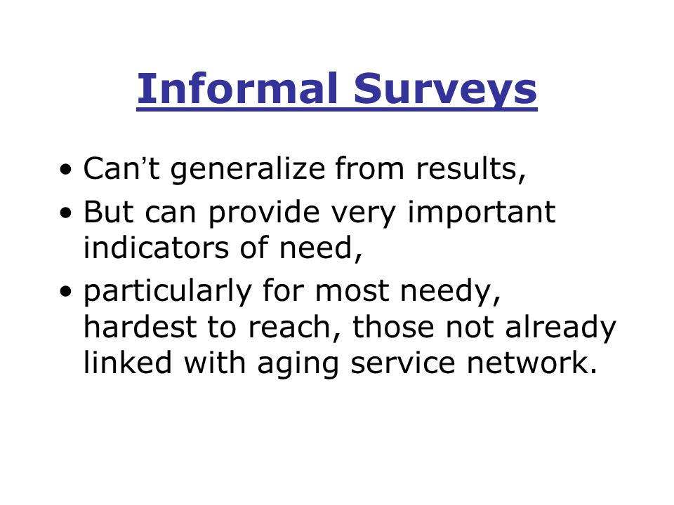 Informal Surveys Can ' t generalize from results, But can provide very important indicators of need, particularly for most needy, hardest to reach, those not already linked with aging service network.