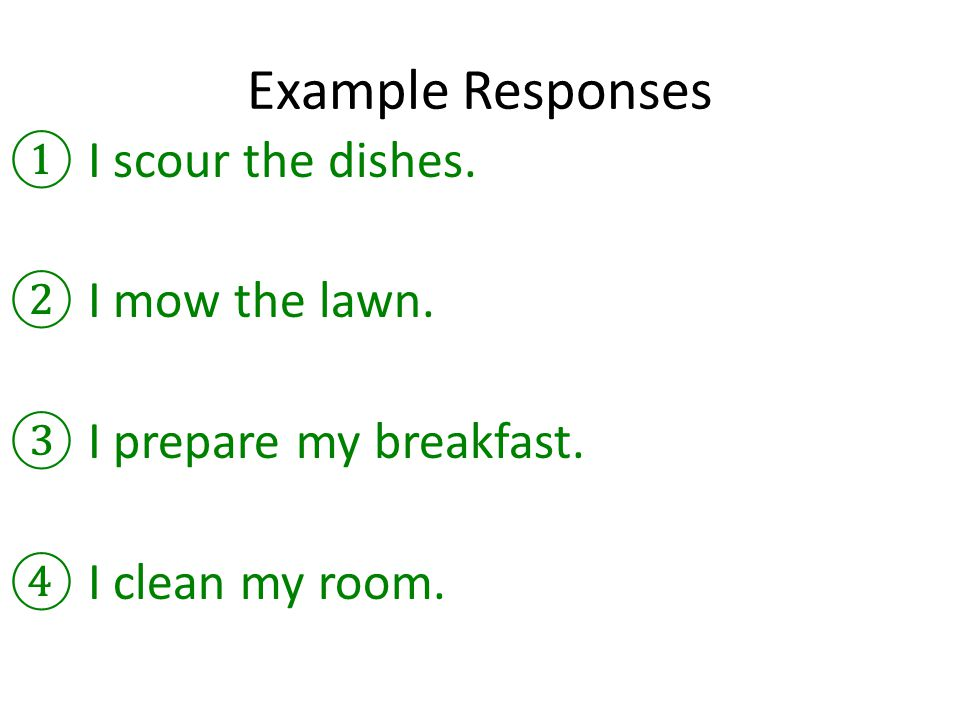 Example Responses ①I scour the dishes. ②I mow the lawn. ③I prepare my breakfast. ④I clean my room.