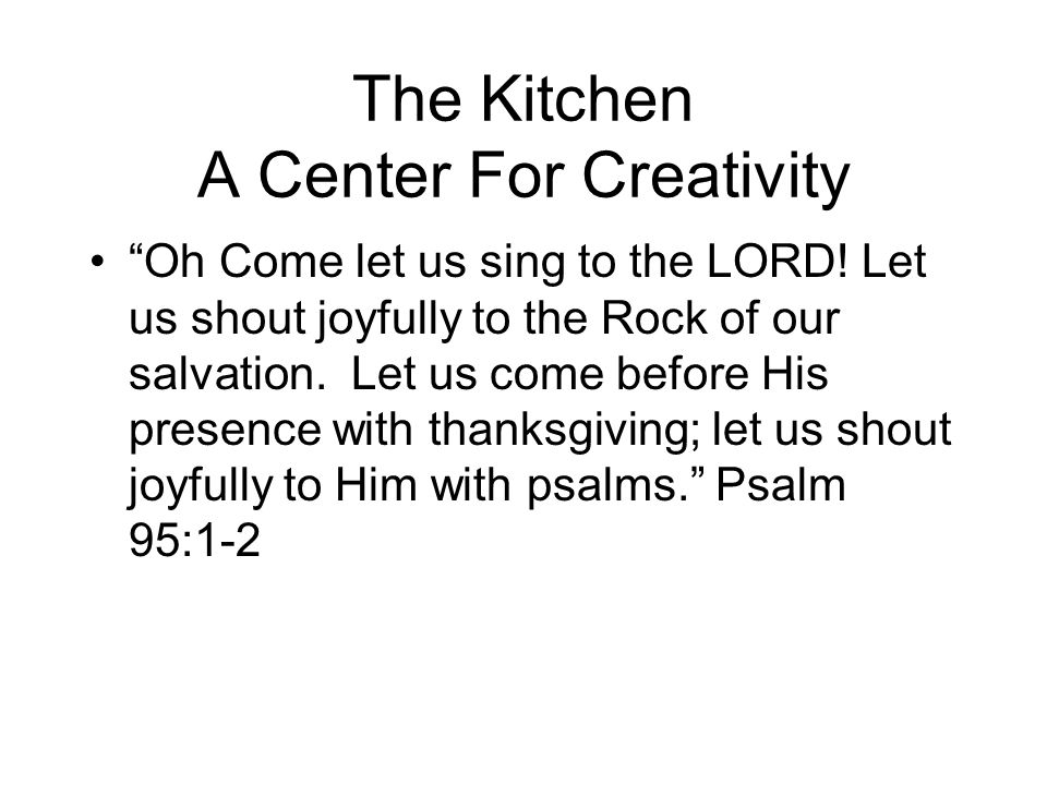 The Kitchen A Center For Creativity Oh Come let us sing to the LORD.