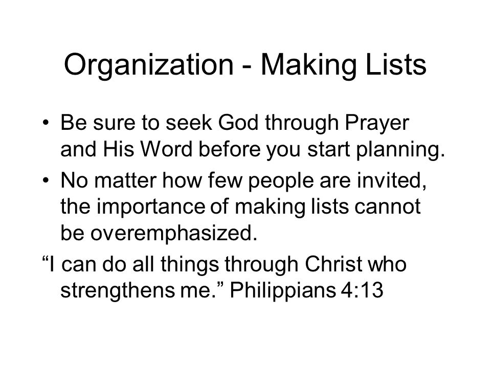 Organization - Making Lists Be sure to seek God through Prayer and His Word before you start planning. No matter how few people are invited, the impor
