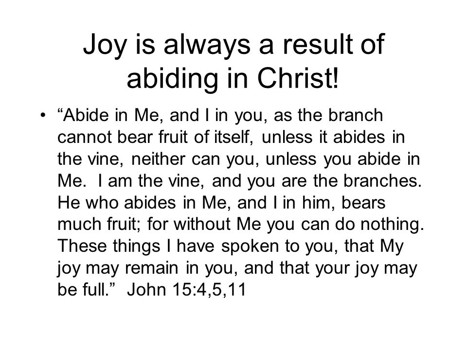 "Joy is always a result of abiding in Christ! ""Abide in Me, and I in you, as the branch cannot bear fruit of itself, unless it abides in the vine, neit"