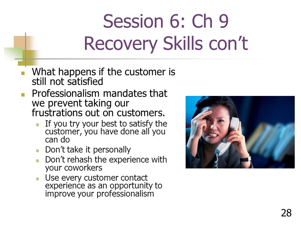 28 What happens if the customer is still not satisfied Professionalism mandates that we prevent taking our frustrations out on customers.