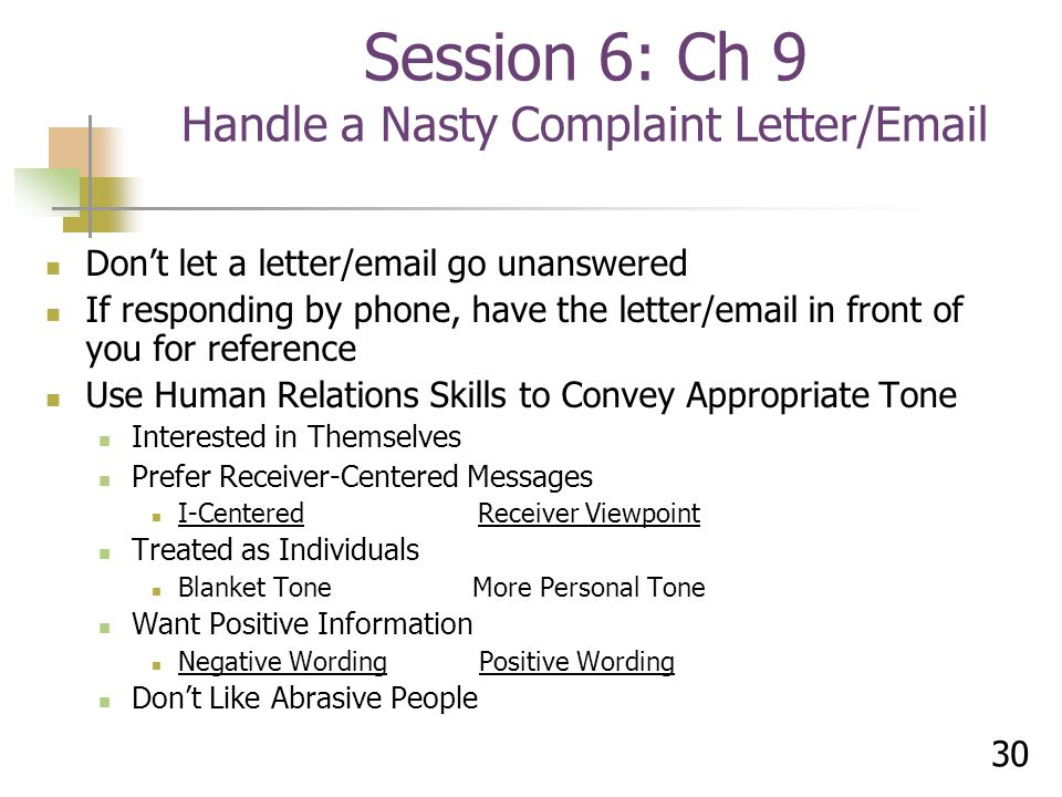30 Don't let a letter/email go unanswered If responding by phone, have the letter/email in front of you for reference Use Human Relations Skills to Convey Appropriate Tone Interested in Themselves Prefer Receiver-Centered Messages I-Centered Receiver Viewpoint Treated as Individuals Blanket Tone More Personal Tone Want Positive Information Negative Wording Positive Wording Don't Like Abrasive People Session 6: Ch 9 Handle a Nasty Complaint Letter/Email