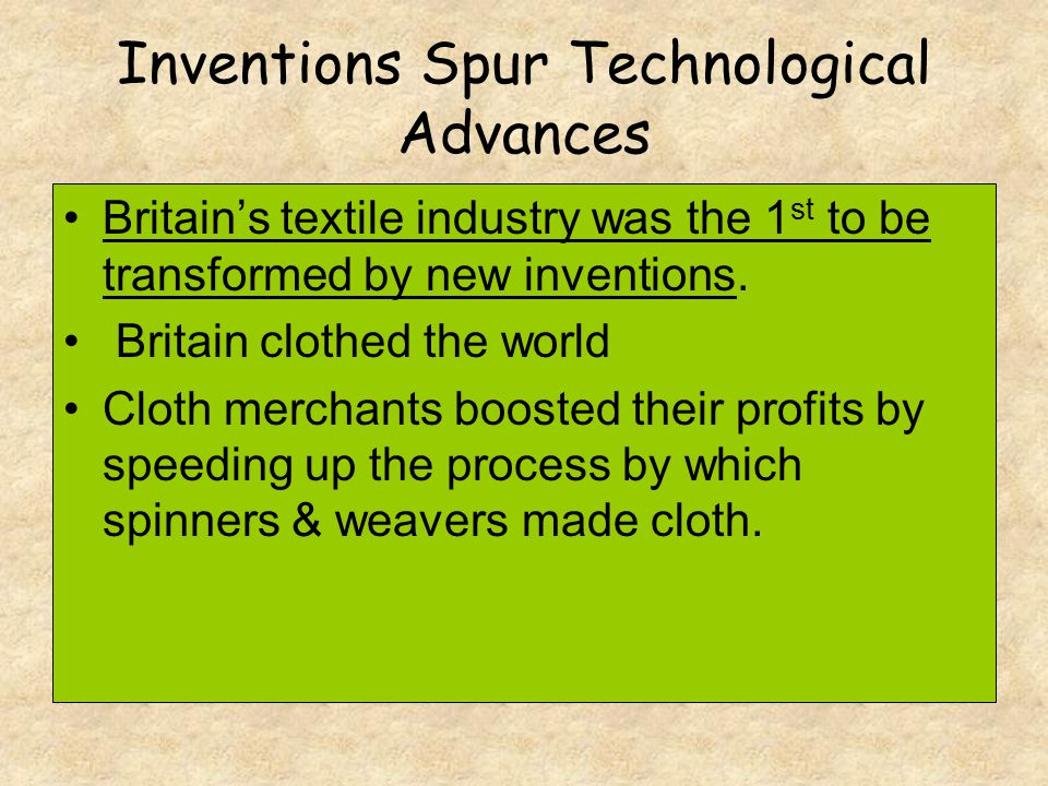 Inventions Spur Technological Advances Britain's textile industry was the 1 st to be transformed by new inventions. Britain clothed the world Cloth me