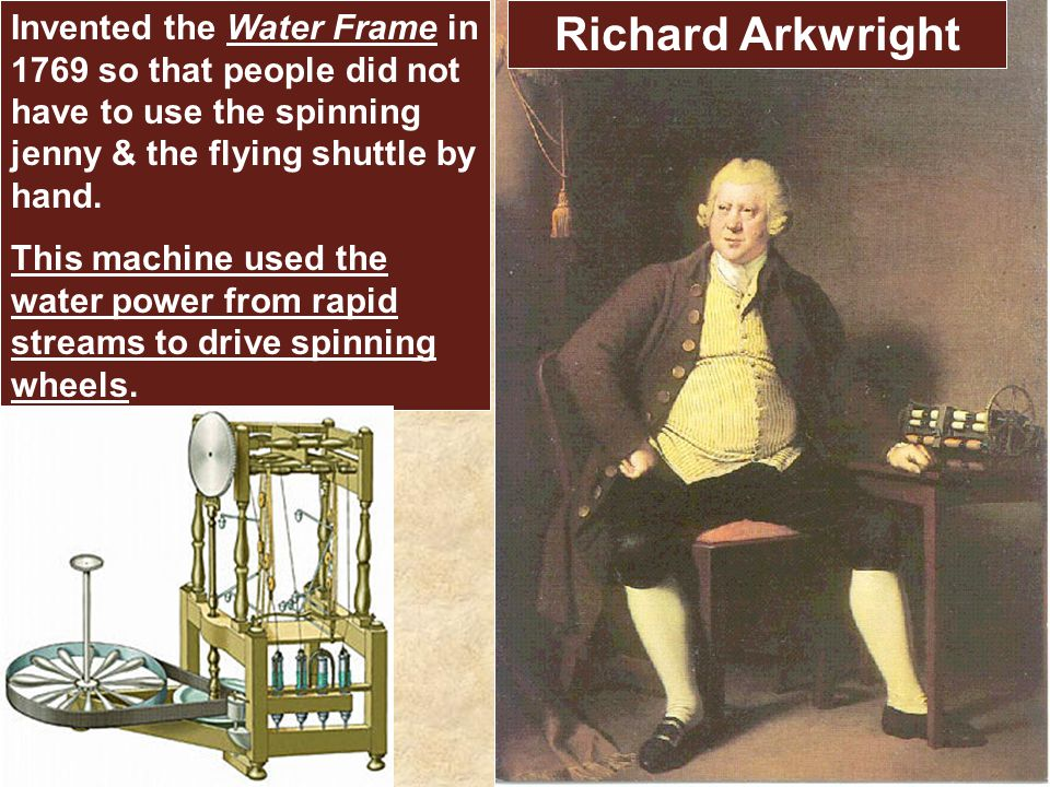 Richard Arkwright Invented the Water Frame in 1769 so that people did not have to use the spinning jenny & the flying shuttle by hand. This machine us