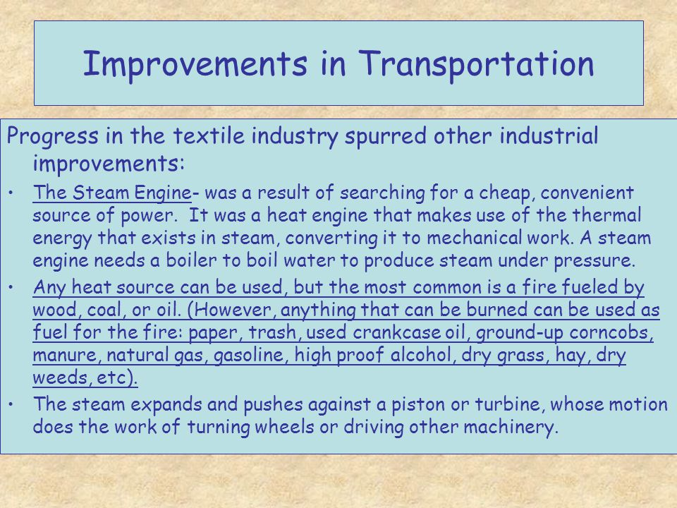 Improvements in Transportation Progress in the textile industry spurred other industrial improvements: The Steam Engine- was a result of searching for