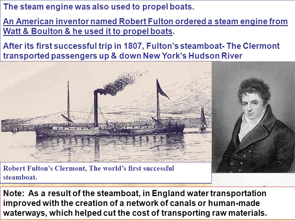 The steam engine was also used to propel boats. An American inventor named Robert Fulton ordered a steam engine from Watt & Boulton & he used it to pr