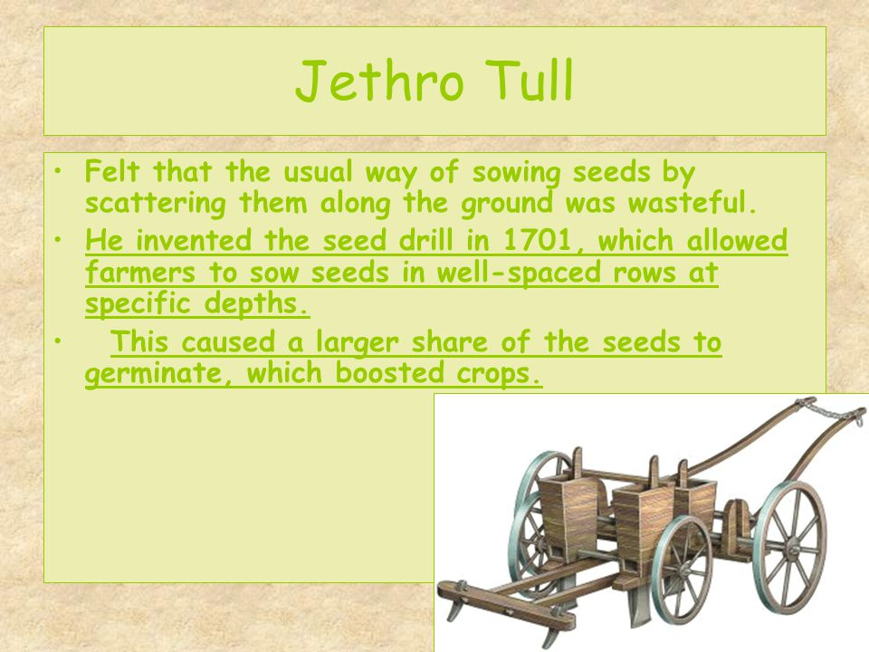 Jethro Tull Felt that the usual way of sowing seeds by scattering them along the ground was wasteful. He invented the seed drill in 1701, which allowe