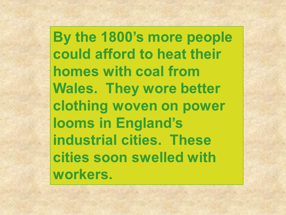 By the 1800's more people could afford to heat their homes with coal from Wales. They wore better clothing woven on power looms in England's industria
