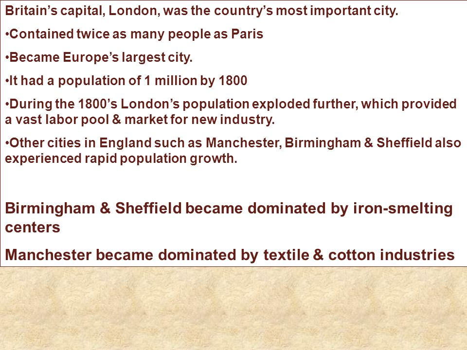 Britain's capital, London, was the country's most important city. Contained twice as many people as Paris Became Europe's largest city. It had a popul