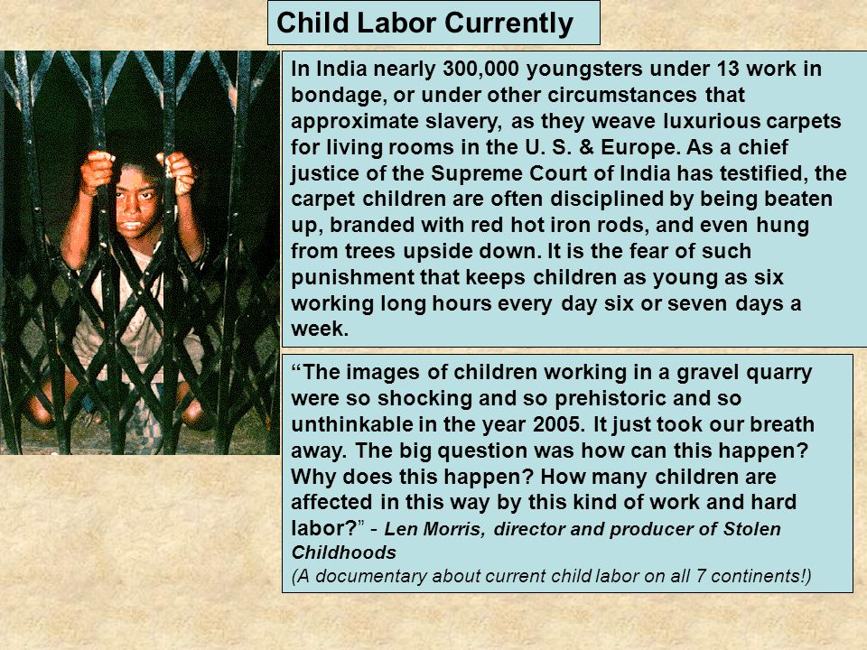 Child Labor Currently In India nearly 300,000 youngsters under 13 work in bondage, or under other circumstances that approximate slavery, as they weav
