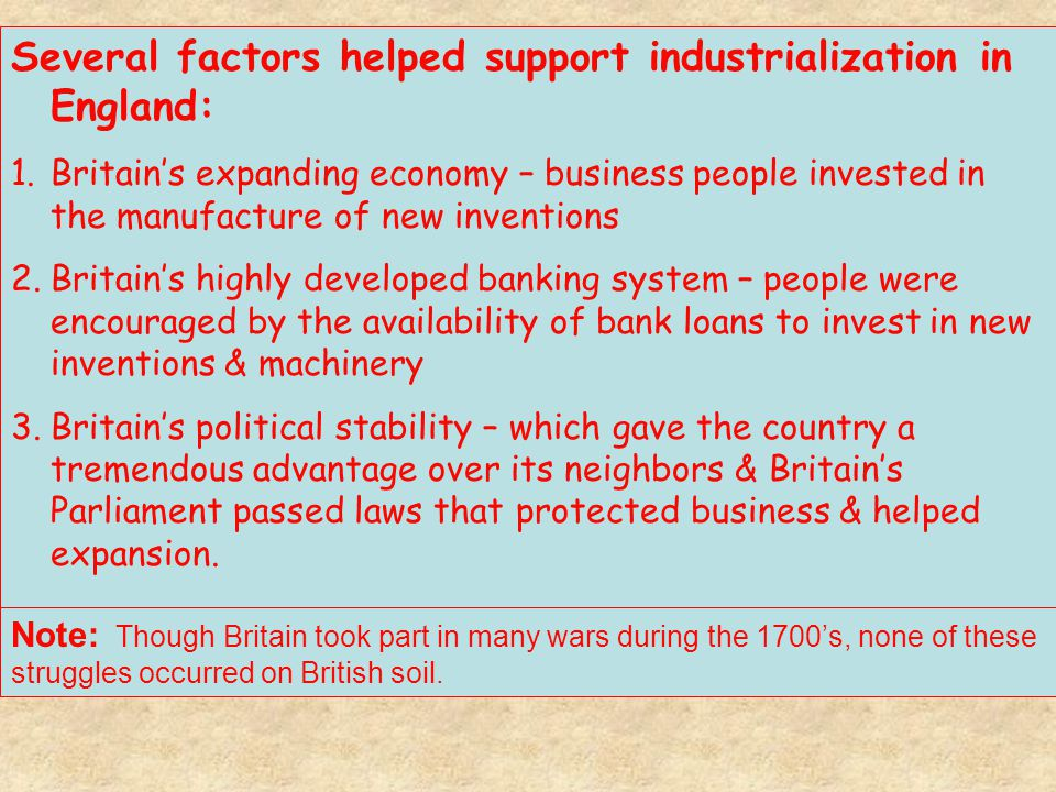 Several factors helped support industrialization in England: 1.Britain's expanding economy – business people invested in the manufacture of new invent