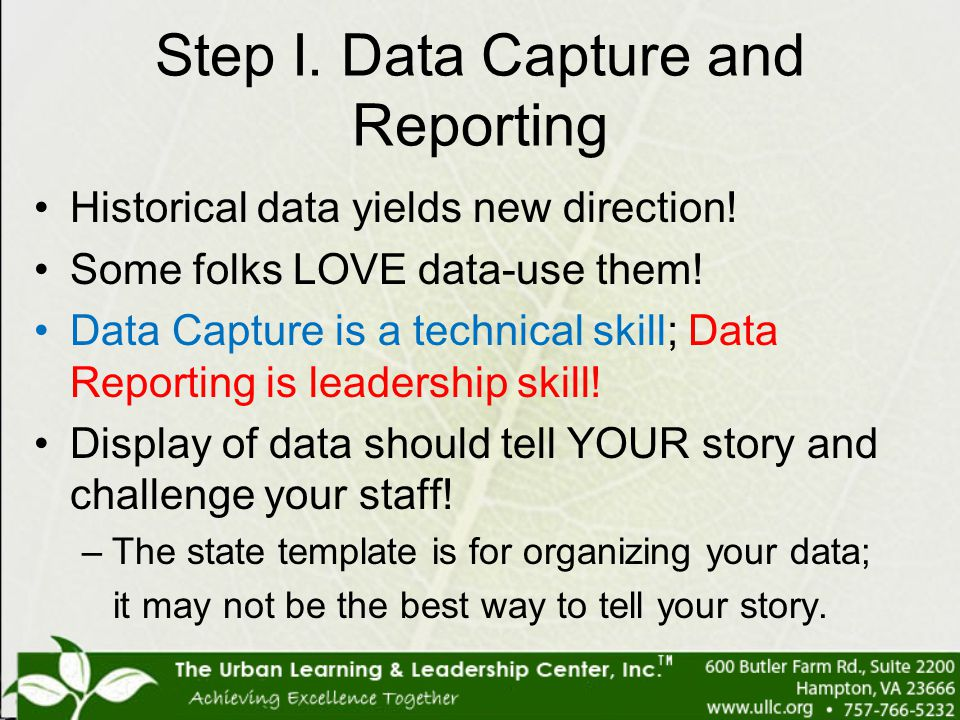 Step I. Data Capture and Reporting Historical data yields new direction! Some folks LOVE data-use them! Data Capture is a technical skill; Data Report