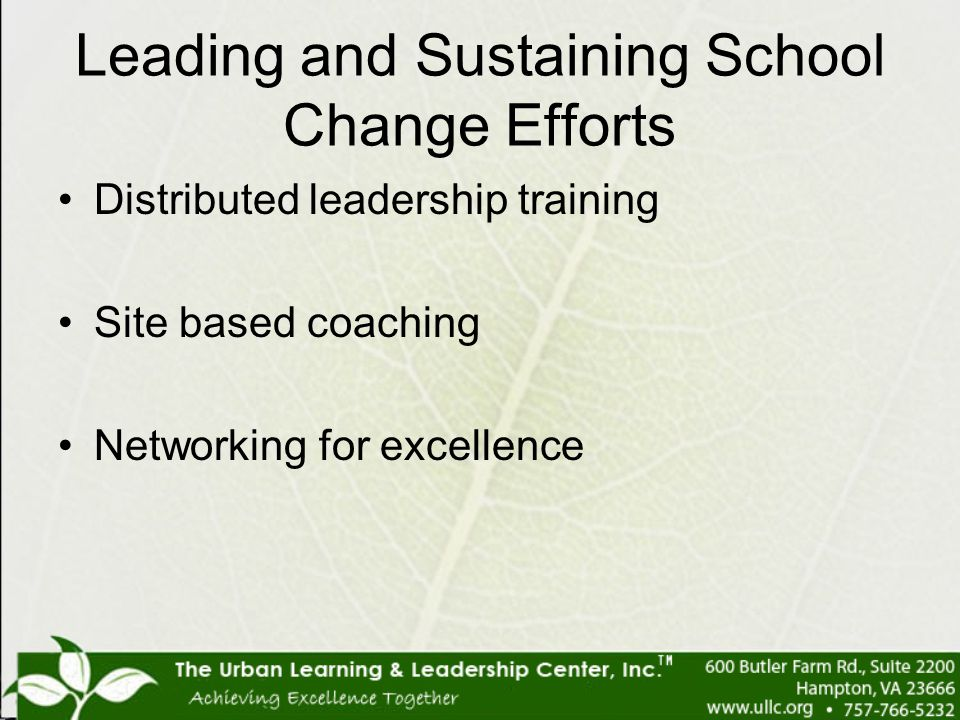 Leading and Sustaining School Change Efforts Distributed leadership training Site based coaching Networking for excellence