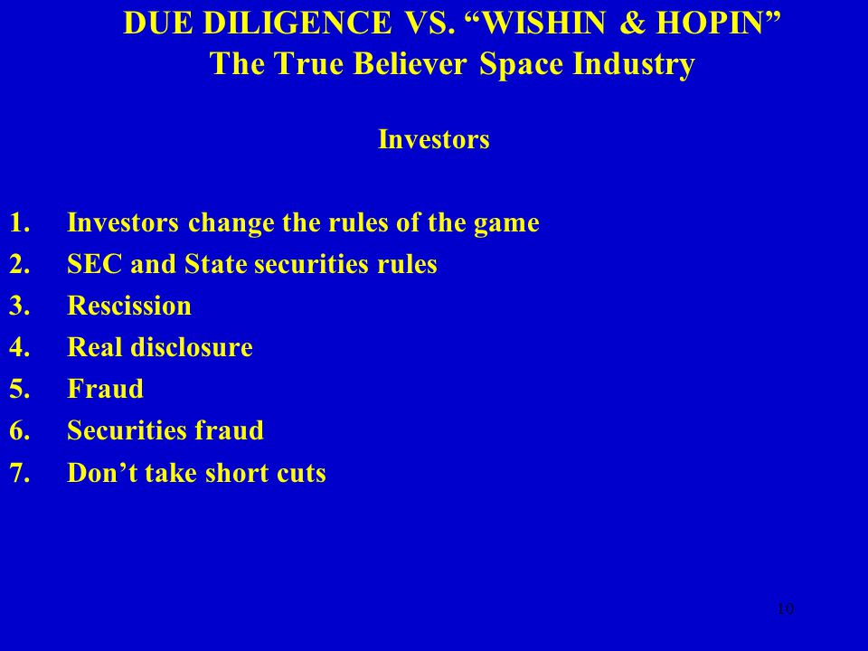 "10 DUE DILIGENCE VS. ""WISHIN & HOPIN"" The True Believer Space Industry Investors 1.Investors change the rules of the game 2.SEC and State securities r"