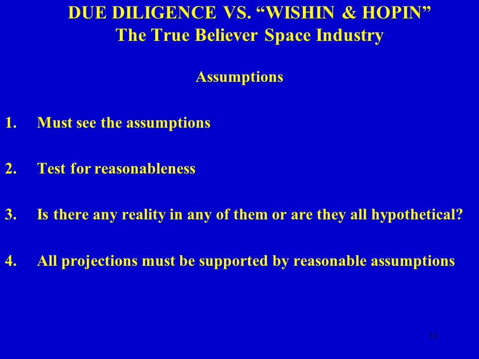 "11 DUE DILIGENCE VS. ""WISHIN & HOPIN"" The True Believer Space Industry Assumptions 1.Must see the assumptions 2.Test for reasonableness 3.Is there any"