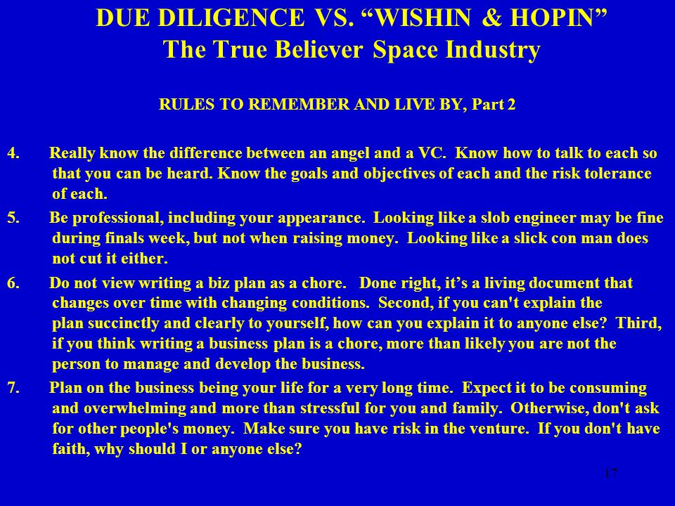 "17 DUE DILIGENCE VS. ""WISHIN & HOPIN"" The True Believer Space Industry RULES TO REMEMBER AND LIVE BY, Part 2 4. Really know the difference between an"