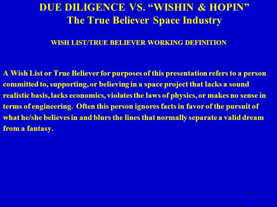"19 DUE DILIGENCE VS. ""WISHIN & HOPIN"" The True Believer Space Industry WISH LIST/TRUE BELIEVER WORKING DEFINITION A Wish List or True Believer for pur"
