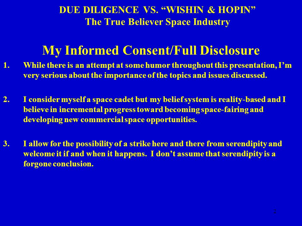 "2 DUE DILIGENCE VS. ""WISHIN & HOPIN"" The True Believer Space Industry My Informed Consent/Full Disclosure 1.While there is an attempt at some humor th"