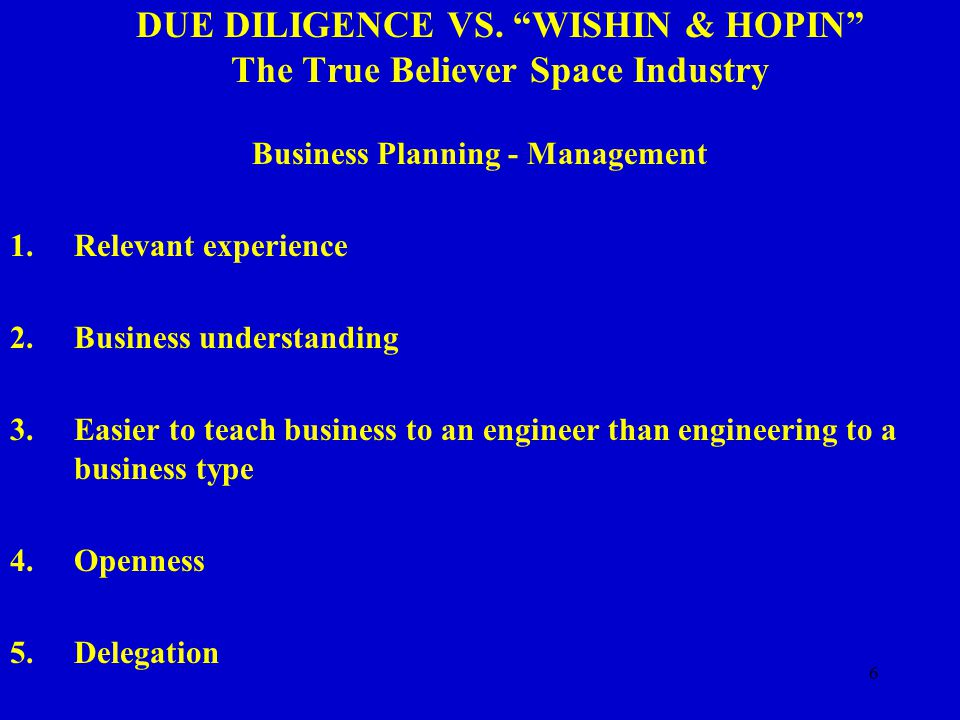 "6 DUE DILIGENCE VS. ""WISHIN & HOPIN"" The True Believer Space Industry Business Planning - Management 1.Relevant experience 2.Business understanding 3."