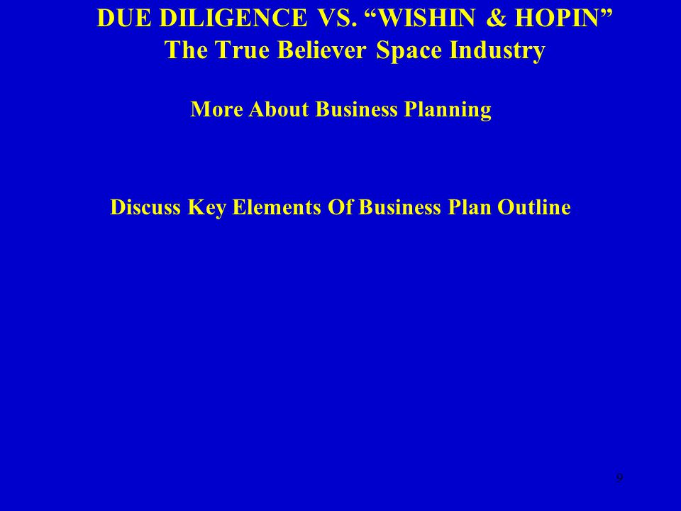 "9 DUE DILIGENCE VS. ""WISHIN & HOPIN"" The True Believer Space Industry More About Business Planning Discuss Key Elements Of Business Plan Outline"