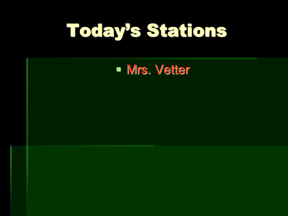 Today's Stations  Mrs. Vetter