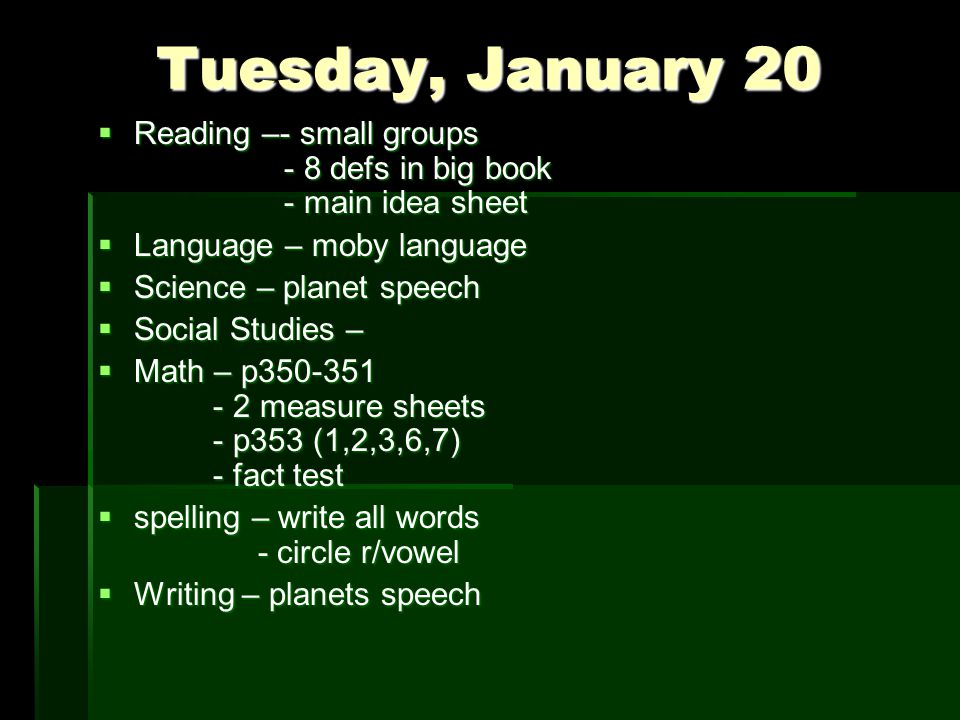 Tuesday, January 20  Reading –- small groups - 8 defs in big book - main idea sheet  Language – moby language  Science – planet speech  Social Studies –  Math – p350-351 - 2 measure sheets - p353 (1,2,3,6,7) - fact test  spelling – write all words - circle r/vowel  Writing – planets speech
