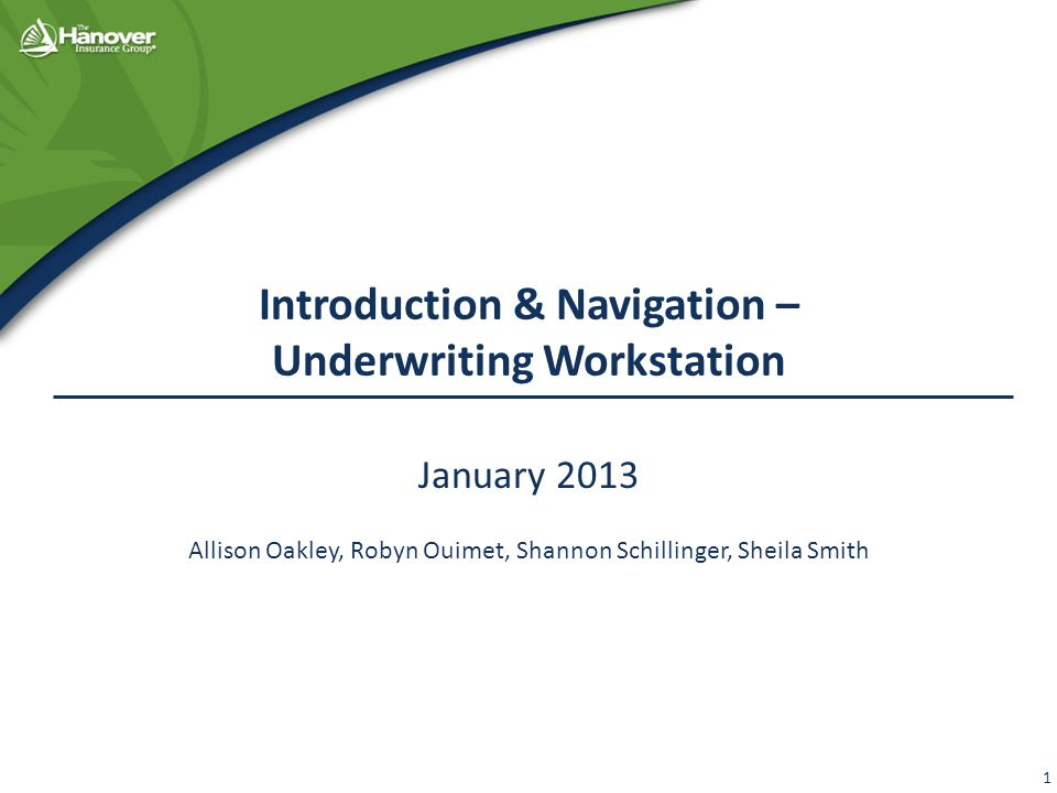 Introduction & Navigation – Underwriting Workstation January 2013 Allison Oakley, Robyn Ouimet, Shannon Schillinger, Sheila Smith 1