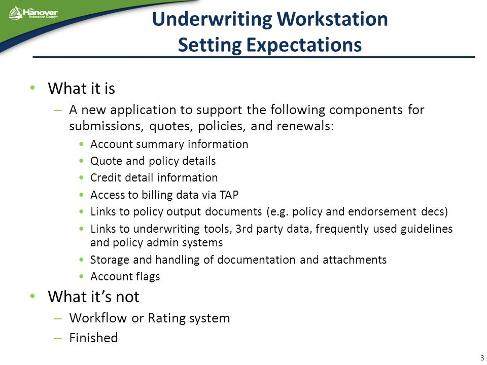 Underwriting Workstation Setting Expectations What it is – A new application to support the following components for submissions, quotes, policies, and renewals: Account summary information Quote and policy details Credit detail information Access to billing data via TAP Links to policy output documents (e.g.