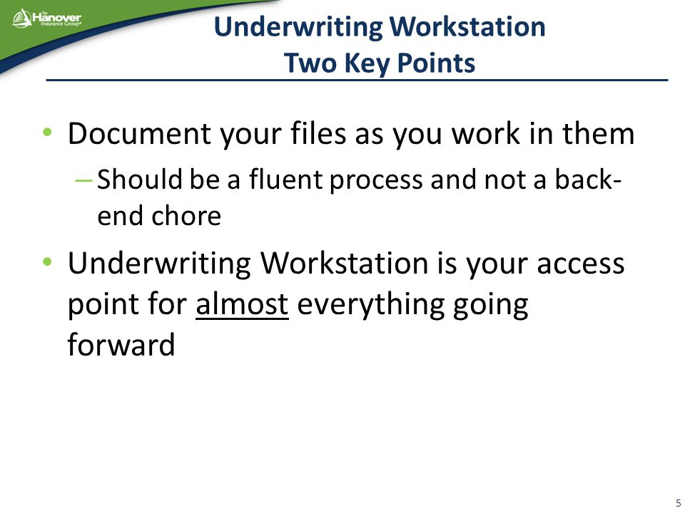 Underwriting Workstation Two Key Points Document your files as you work in them – Should be a fluent process and not a back- end chore Underwriting Workstation is your access point for almost everything going forward 5