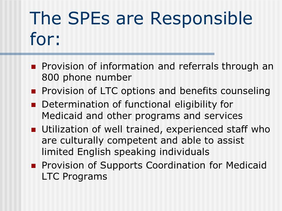 The SPEs are Responsible for: Provision of information and referrals through an 800 phone number Provision of LTC options and benefits counseling Determination of functional eligibility for Medicaid and other programs and services Utilization of well trained, experienced staff who are culturally competent and able to assist limited English speaking individuals Provision of Supports Coordination for Medicaid LTC Programs
