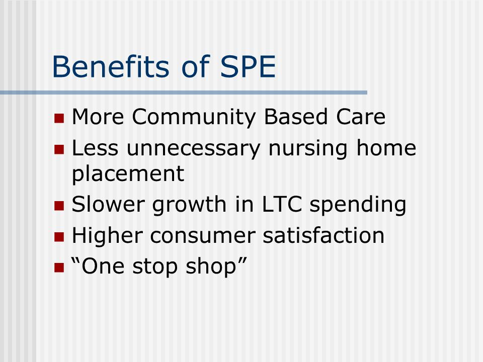 Benefits of SPE More Community Based Care Less unnecessary nursing home placement Slower growth in LTC spending Higher consumer satisfaction One stop shop